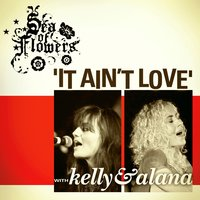 It Ain't Love (feat. Kelly and Alana) — Sea of Flowers
