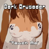 Touch Me — Dark Crusader