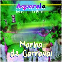 Aquarela Musical do Brazil: Manha de Carnaval — сборник