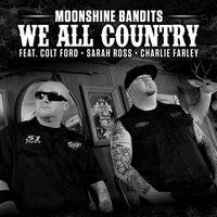 We All Country (feat. Colt Ford, Sarah Ross & Charlie Farley) — Colt Ford, Moonshine Bandits, Charlie Farley, Sarah Ross