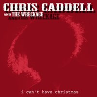 I Can't Have Christmas — Chris Caddell and the Wreckage