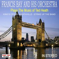 Francis Bay And His Orchestra Plays The Music Of Ted Heath — Francis Bay And His Orchestra
