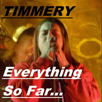 Everything So Far... — Timmery