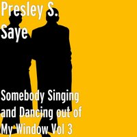Somebody Singing and Dancing out of My Window, Vol. 3 — Presley S. Saye