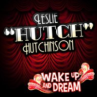 "Wake up and Dream — Leslie ""Hutch"" Hutchinson, Hutch"
