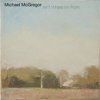 Ain't Where Im From — Michael McGregor