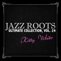 Jazz Roots Ultimate Collection, Vol. 24 — Kitty White