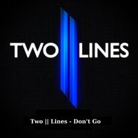 Don't Go — Two || Lines