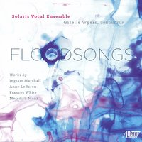 Floodsongs — Ingram Marshall, Meredith Monk, Frances White, Anne LeBaron, Giselle Wyers, Solaris Vocal Ensemble