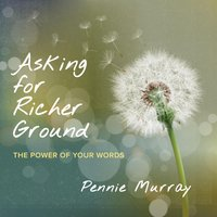 Asking for Richer Ground: The Power of Your Words — Pennie Murray