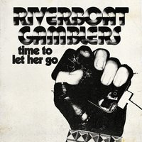 Time to Let Her Go — The Riverboat Gamblers