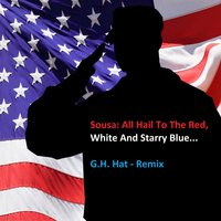 Sousa: All Hail to the Red, White and Starry Blue... — John Philip Sousa, G.H. Hat