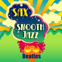 Sax Smooth Jazz Beatles - A Saxophone Tribute to the Greatest Band Ever! — Smooth Jazz Sax Instrumentals