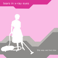 The Way We Live Now — Tears In X-Ray Eyes