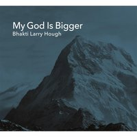 My God Is Bigger — Bhakti Larry Hough