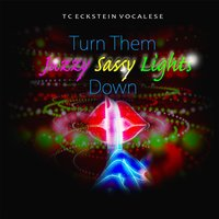 Turn Them Jazzy Sassy Lights Down — Tc Eckstein Vocalese