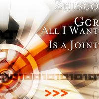 All I Want Is a Joint — Zhisco Gcr
