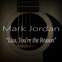 Lisa You're the Reason — Mark Jordan