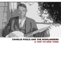 A Trip to New York — Charlie Poole, The Highlanders, Charlie Poole & The Highlanders