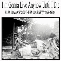 "I'm Gonna Live Anyhow Until I Die: Alan Lomax's ""Southern Journey,"" 1959–1960 — сборник"