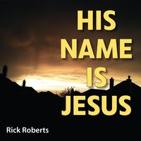 His Name Is Jesus — Rick Roberts