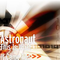This Is What It Came Too — Astronaut