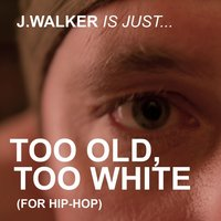 Too Old, Too White — J.Walker