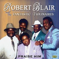 Praise Him — Robert Blair & The Fantastic Violinaires, Rev. Charlie Brown, Isaiah Jones