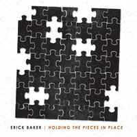 Holding The Pieces In Place — Erick Baker