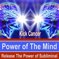 Kick Cancer Power of the Mind - Release the Power of Subliminal Music — Power of the Mind Subliminal Messages