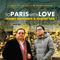 To Paris With Love: A Tribute to the Genius of Michel Legrand — Jeremy Monteiro, Eugene Pao