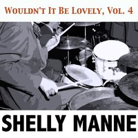 Wouldn't It Be Lovely, Vol. 4 — Shelly Manne