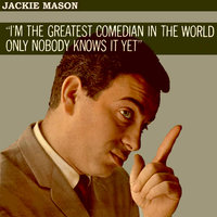 I'm the Greatest Comedian in the World - Only Nobody Knows It Yet — Jackie Mason