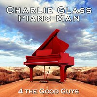 4 the Good Guys — Charlie Glass Piano Man