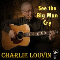 See the Big Man Cry — Charlie Louvin