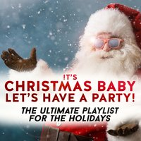 It's Christmas Baby - Let's Have a Party! the Ultimate Playlist for the Holidays — сборник