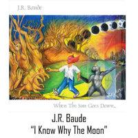 I Know Why the Moon — J.r. Baude