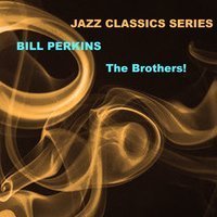 Jazz Classics Series: The Brothers! — Bill Perkins