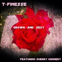 Grown And Sexy (feat. Sherry Kennedy) — Sherry Kennedy, T-Finesse