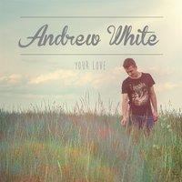 Your Love — Andrew White