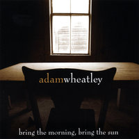 Bring The Morning, Bring the Sun — Adam Wheatley