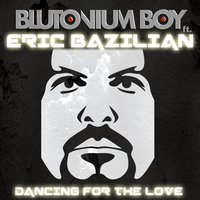 Dancing for the Love — Blutonium Boy feat. Eric Bazilian, Eric M. Bazilian, BAZILIAN, ERIC M