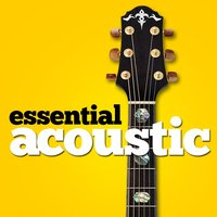 Essential Acoustic — Acoustic Hits, Acoustic Guitar Songs, Afternoon Acoustic, Afternoon Acoustic|Acoustic Guitar Songs|Acoustic Hits