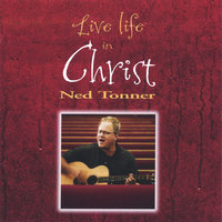 Live Life in Christ — Ned Tonner