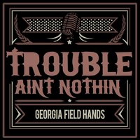 Trouble Ain't Nothin' — Georgia Field Hands