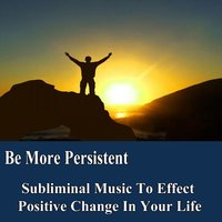 Be More Persistent Manifest Your Desires Subliminal Music Foundation for Change — Subliminal Music Foundation for Change
