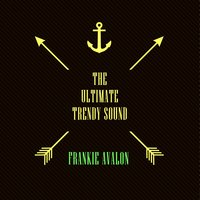 The Ultimate Trendy Sound — Frankie Avalon