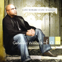 I Live to Praise ~ I Live to Worship — Generald Wilson & the F. A. M.