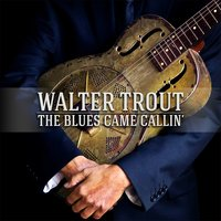 The Blues Came Callin' — Walter Trout