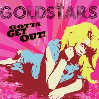 Gotta Get Out! — The Goldstars